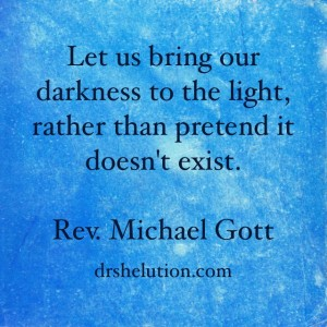 Let us bring our darkness to the light, rather than pretend it doesn't exist.  Rev. Michael Gott