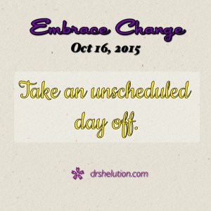 Take an unscheduled day off.